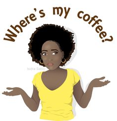 """Gorgeous dark skin black (African American) woman wearing a yellow shirt. She has beautiful natural curly hair styled in a Afro. The woman is confused and asking """"Where's my coffee?"""" This illustration is perfect for all those amazing coffeeholics in our lives"""