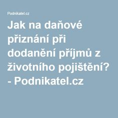 Jak na daňové přiznání při dodanění příjmů z životního pojištění? - Podnikatel.cz