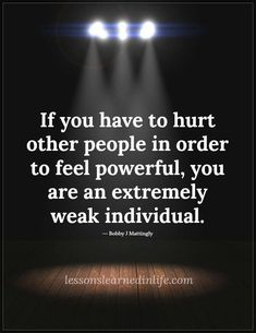 You are not powerful you are acting mean in a situation that could have had a better outcome, make better choices.