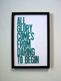 """All glory comes from daring to begin"".."