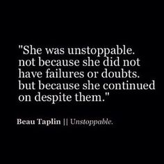 """She was unstoppable, not because she did not have failures or doubts, but because she continued on despite them."""