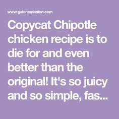 Copycat Chipotle chicken recipe is to die for and even better than the original! It's so juicy and so simple, fast, and so tasty! Chipotle Chicken Marinade, Chipotle Bowl, Chipotle Recipes, Baked Teriyaki Chicken, Mexican Food Recipes, New Recipes, Cooking Recipes, Favorite Recipes
