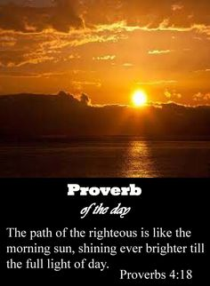 The path of the righteous is like the light of dawn, shining brighter and brighter until midday.  But the way of the wicked is like the darkest gloom; they don't know what makes them stumble  Proverbs 18:18-19