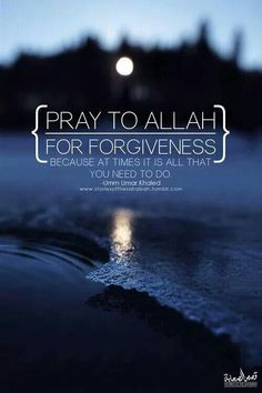 Pray for Allah's Forgiveness, because at times, it is all we need to do.
