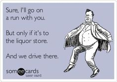 Sure ill go on a run with you. But only if its to the liquor store. And if we drive there