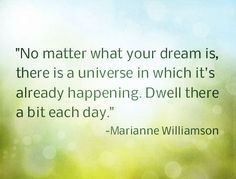 No matter what your dream is, there is a universe in which it's already happening. Dwell there a bit each day.-Marianne Williamson~QuotesByTT