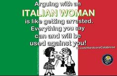 Arguing with an Italian woman ~ everything you say can and will be used against you