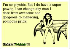 Im no psychic. But I do have a super power, I can change any man I date from awesome and gorgeous to menacing, pompous prick! I Can Change, Hello Gorgeous, Super Powers, Dating, Humor, Memes, Awesome, Funny, Quotes