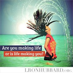 """""""Are you making life, or is life making you?"""" // L. Ron Hubbard"""