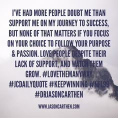 I've had more people doubt me than support me on my journey to success, but none of that matters if you focus on your choice to follow your Purpose & Passion. Love people despite their lack of support, and watch them grow. #LoveThemAnyway #JCDailyQuote #KeepWinning #NFL99 #DrJasonCarthen