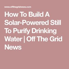 How To Build A Solar-Powered Still To Purify Drinking Water | Off The Grid News