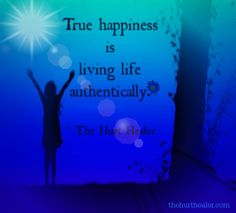 """""""True happiness is living life authentically."""""""