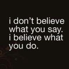 I just dnt think I can believe anything u tell me anymore because ur actions say the apposite!
