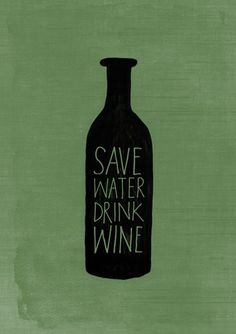 On every bottle of wine I bring to housewarmings now! words to survive by: save water drink wine