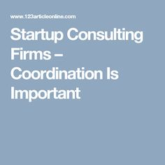Startup Consulting Firms – Coordination Is Important