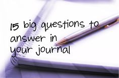 15 big questions to answer in your journal - I like this idea, helps get rid of writer's block