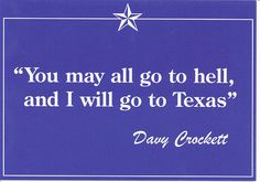 """You may all go to hell, and I will go to Texas."" — Davy Crockett. texasgotitright.com"
