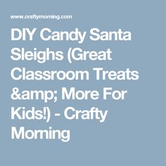 DIY Candy Santa Sleighs (Great Classroom Treats & More For Kids!) - Crafty Morning