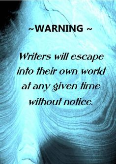 """Warning: Writer's will escape into their own world at any given time without notice."" #writing"