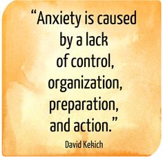 """""""Anxiety is caused by a lack of control, organization, preparation, and action.""""  There is truth in this, but when you've done all the above, you still have let go and trust God for the outcome! :)"""