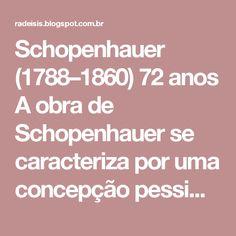 Schopenhauer (1788–1860) 72 anos  A obra de Schopenhauer se caracteriza por uma concepção pessimista, manifestação irracionalista e romântica. As teses básicas de suas perspectivas filosóficas estão contidas em sua obra O Mundo como Vontade e Representação e Parerga e Paralipomena, em que nos mostra que o mundo só nos é dado como representação e que os objetos de conhecimento não têm realidade por si mesmos. Segundo esse pressuposto, a vontade é força cega.