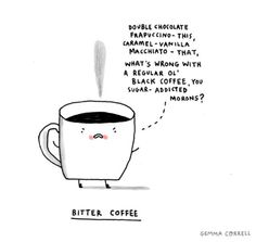 I work in a corporate coffee shop. I'm pretty sure that 95% of my customers don't actually like coffee. When we run out of caramel sauce or whipped cream some people act like I just ruined their day and/or storm out in a huff. LOL
