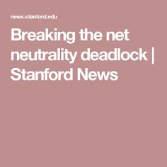 Breaking the net neutrality deadlock | Stanford News