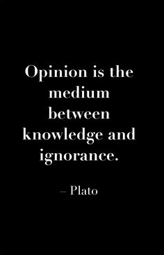 """Opinion is the medium between knowledge and ignorance."" (Plato)"