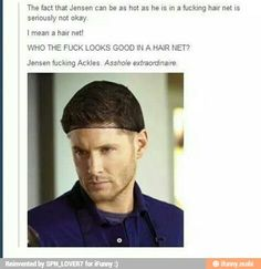 Jensen Ackles and The F*cking Hairnet. I mean, the man looks good in The F*cking Hairnet!!!