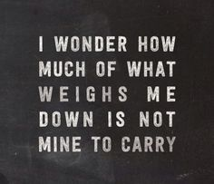 I wonder how much of what weighs me down is not mine to carry.