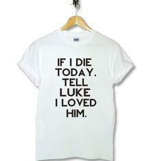 If I Die Today, Tell Luke I Love Him Luke Hemmings 5sos Five Seconds Of Summer Tshirt $20.00