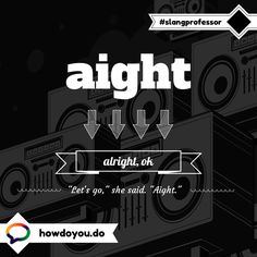 Aight - alright, ok. American Slang Words, Foreign Languages, Learn English, Professor, Letting Go, Fun Stuff, Learning, Sayings, Teacher