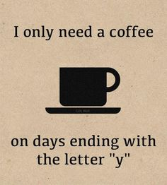 """I only need a coffee on days ending with the letter """"y"""" - haha automaticaly checked if saturda""""y"""" ended with a """"y"""""""
