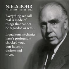 """""""Everything we call real is made of things that cannot be regarded as real. If quantum mechanics hasn't profoundly shocked you, you haven't understood it yet."""" Neils Bohr"""