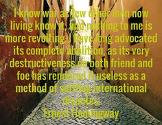 I know war as few other men now living know it, and nothing to me is more revolting. I have long advocated its complete abolition, as its very destructiveness on both friend and foe has rendered it useless as a method of settling international disputes. Ernest Hemingway