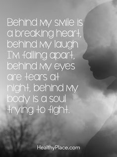 Quote on mental health: Behind my smile is a breaking heart, behind my laugh I´m falling apart, behind my eyes are tears at night, behind my body is a soul trying to fight. www.HealthyPlace.com