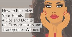 How to Feminize Your Hands: 4 Dos and Donts for Crossdressers and Transgender Women