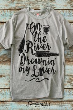 On the River Drownin' My Liver Unisex by SouthernGirlApparel