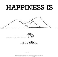 Happiness is, a road trip. - Cute Happy Quotes