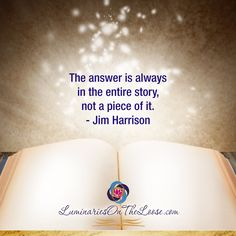 The answer is always in the entire story, not a piece of it. —Jim Harrison  LuminariesOnTheLoose.com Inspiring Sayings, Inspirational Quotes, Storytelling Quotes, Jim Harrison, Writers And Poets, My Spirit, Your Message, Good Advice, Acting
