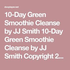 Green Smoothie Cleanse by JJ Smith Green Smoothie Cleanse by JJ Smith Copyright 2014 by JJ Smith (Jennifer Smith) for Adiva Publishing All rights reserved. No part of this book may be reproduced 10day Green Smoothie Cleanse, Jj Smith Green Smoothie, 10 Day Green Smoothie, Healthy Green Smoothies, Green Smoothie Recipes, Smoothie Diet, Bloating Detox, 10 Day Cleanse, Smoothie Challenge