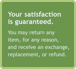 Your satisfaction is guaranteed. You may return any item, for any reason, and receive an exchange,replacement, or refund.