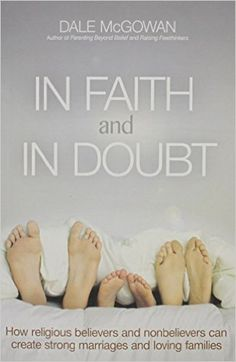 In Faith and In Doubt: How Religious Believers and Nonbelievers Can Create Strong Marriages and Loving Families: Amazon.co.uk: Dale Mcgowan: 9780814433720: Books