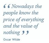"""""""Nowadays the people know the price of everything and the value of nothing."""" ~ Oscar Wilde"""