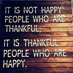 This is so true...the most unhappy people I know can't find it in themselves to be thankful