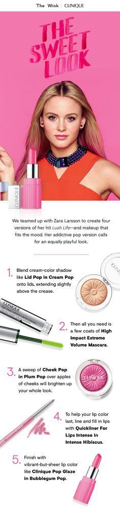 """We teamed up with Zara Larsson to create four versions of her hit """"Lush Life."""" Her addictive pop version calls for an equally playful look.  1. Blend Lid Pop in Cream Pop onto lids, extending slightly above the crease.  2. Apply a few coats of High Impact Extreme Volume Mascara.  3. Sweep Cheek Pop in Plum Pop over apples of cheeks.  4. Line and fill in lips with Quickliner For Lips Intense in Intense Hibiscus.  5. Finish with vibrant-but-sheer lip color like Clinique Pop Glaze in Bubblegum…"""