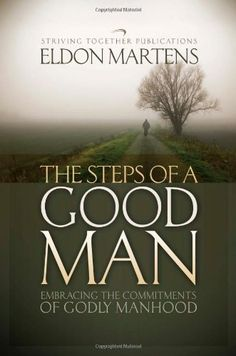 The Steps of a Good Man: Embracing the Commitments of Godly Manhood by Eldon Martens