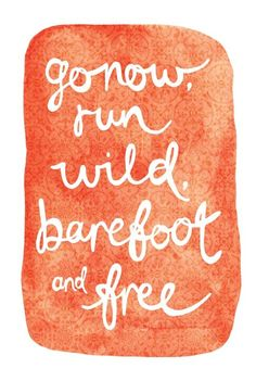 Go now, run wild, barefoot and free #summer