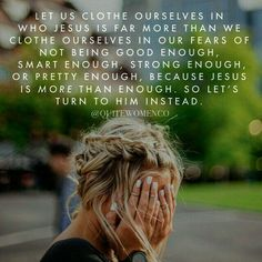 Let us clothe ourselves in who Jesus us far more than we clothe ourselves in our fears of not being good enough, smart enough, strong enough or pretty enough because Jesus is more than enough. So let's turn to Him instead.