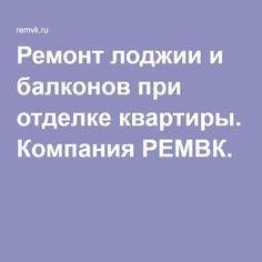Ремонт лоджии и балконов при отделке квартиры. Компания РЕМВК.